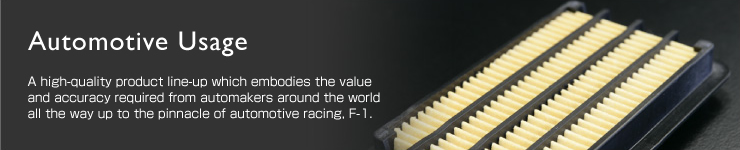 Automotive Usage:A high-quality product line-up which embodies the value and accuracy required from automakers around the world all the way up to the pinnacle of automotive racing, F-1.